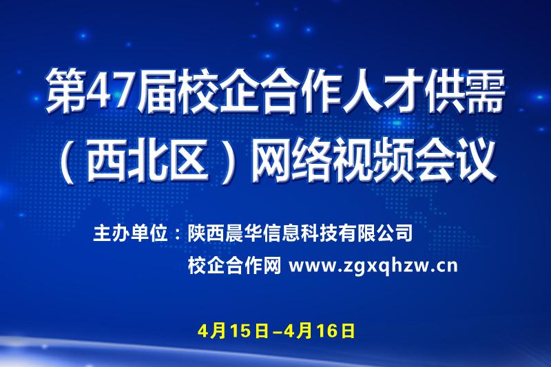 第47届校企合作人才供需(西北区)网络视频会议